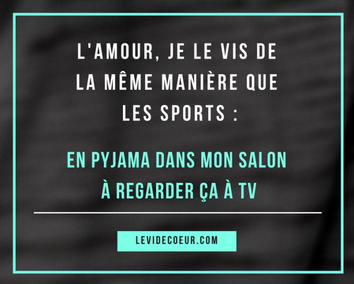 L'amour, je le vis de la même manière que les sports. En pyjama dans mon salon à regarder ça à tv